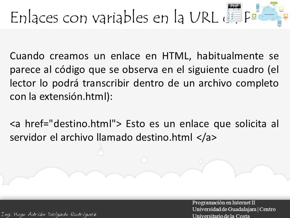 Enlaces con variables en la URL en PHP Programación en Internet II Universidad de Guadalajara | Centro Universitario de la Costa Cuando creamos un enlace en HTML, habitualmente se parece al código que se observa en el siguiente cuadro (el lector lo podrá transcribir dentro de un archivo completo con la extensión.html): Esto es un enlace que solicita al servidor el archivo llamado destino.html