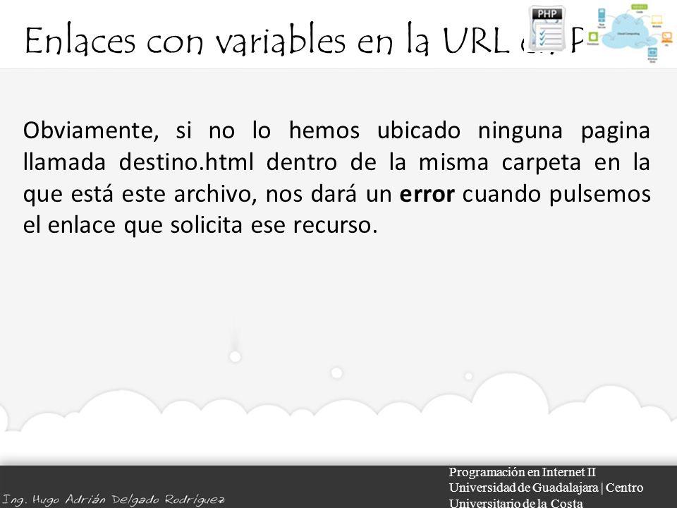 Enlaces con variables en la URL en PHP Programación en Internet II Universidad de Guadalajara | Centro Universitario de la Costa Obviamente, si no lo hemos ubicado ninguna pagina llamada destino.html dentro de la misma carpeta en la que está este archivo, nos dará un error cuando pulsemos el enlace que solicita ese recurso.