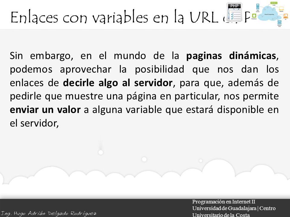 Enlaces con variables en la URL en PHP Programación en Internet II Universidad de Guadalajara | Centro Universitario de la Costa Sin embargo, en el mundo de la paginas dinámicas, podemos aprovechar la posibilidad que nos dan los enlaces de decirle algo al servidor, para que, además de pedirle que muestre una página en particular, nos permite enviar un valor a alguna variable que estará disponible en el servidor,