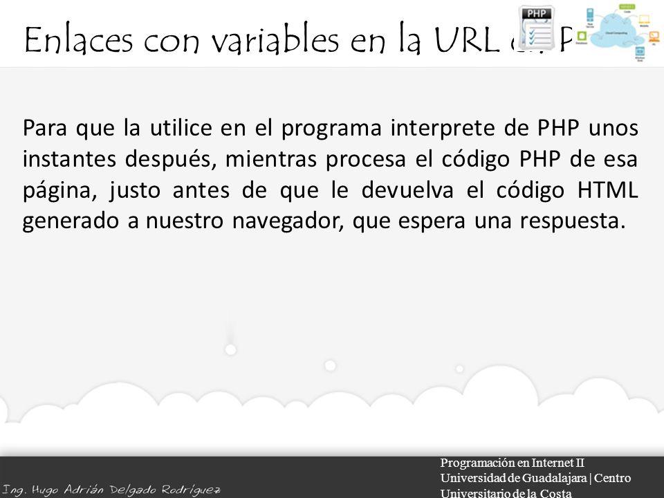 Enlaces con variables en la URL en PHP Programación en Internet II Universidad de Guadalajara | Centro Universitario de la Costa Para que la utilice en el programa interprete de PHP unos instantes después, mientras procesa el código PHP de esa página, justo antes de que le devuelva el código HTML generado a nuestro navegador, que espera una respuesta.