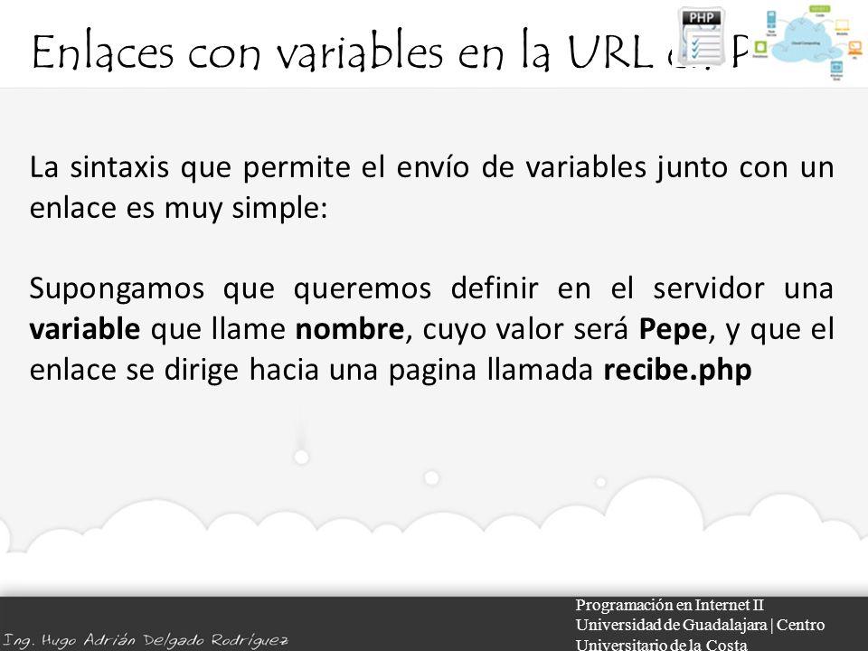 Enlaces con variables en la URL en PHP Programación en Internet II Universidad de Guadalajara | Centro Universitario de la Costa La sintaxis que permite el envío de variables junto con un enlace es muy simple: Supongamos que queremos definir en el servidor una variable que llame nombre, cuyo valor será Pepe, y que el enlace se dirige hacia una pagina llamada recibe.php