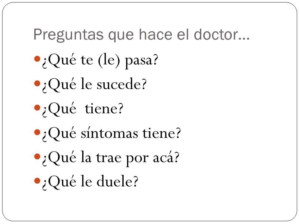 Preguntas que hace el doctor… ¿Qué te (le) pasa? ¿Qué le sucede? ¿Qué tiene? ¿Qué síntomas tiene? ¿Qué la trae por acá? ¿Qué le duele?