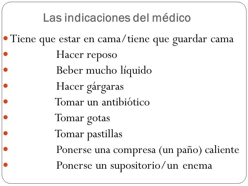 Las indicaciones del médico Tiene que estar en cama/tiene que guardar cama Hacer reposo Beber mucho líquido Hacer gárgaras Tomar un antibiótico Tomar