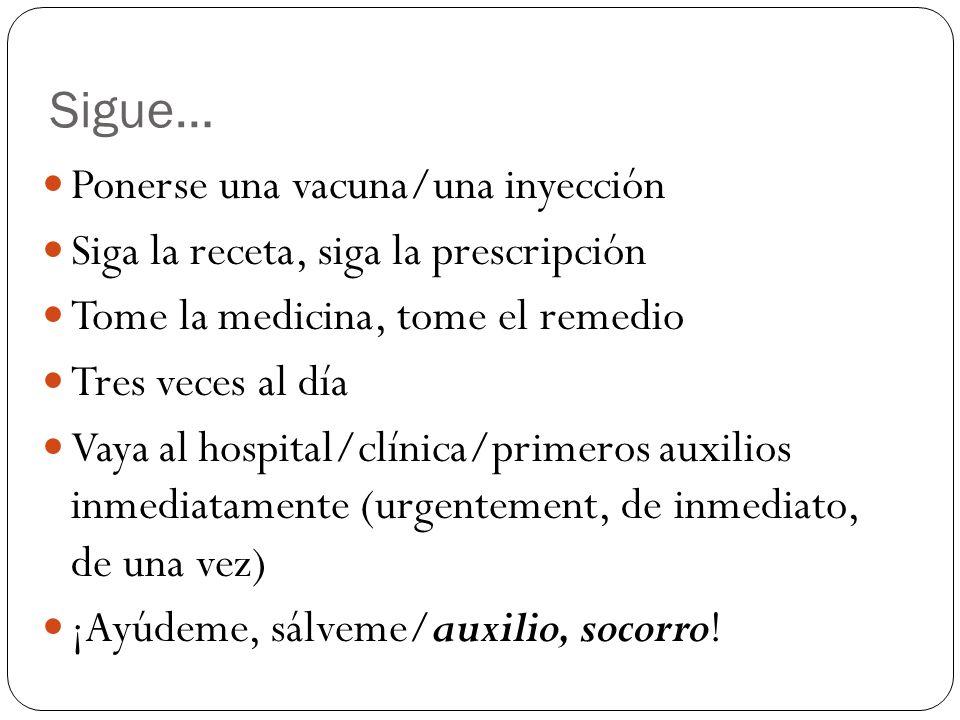 Sigue… Ponerse una vacuna/una inyección Siga la receta, siga la prescripción Tome la medicina, tome el remedio Tres veces al día Vaya al hospital/clín