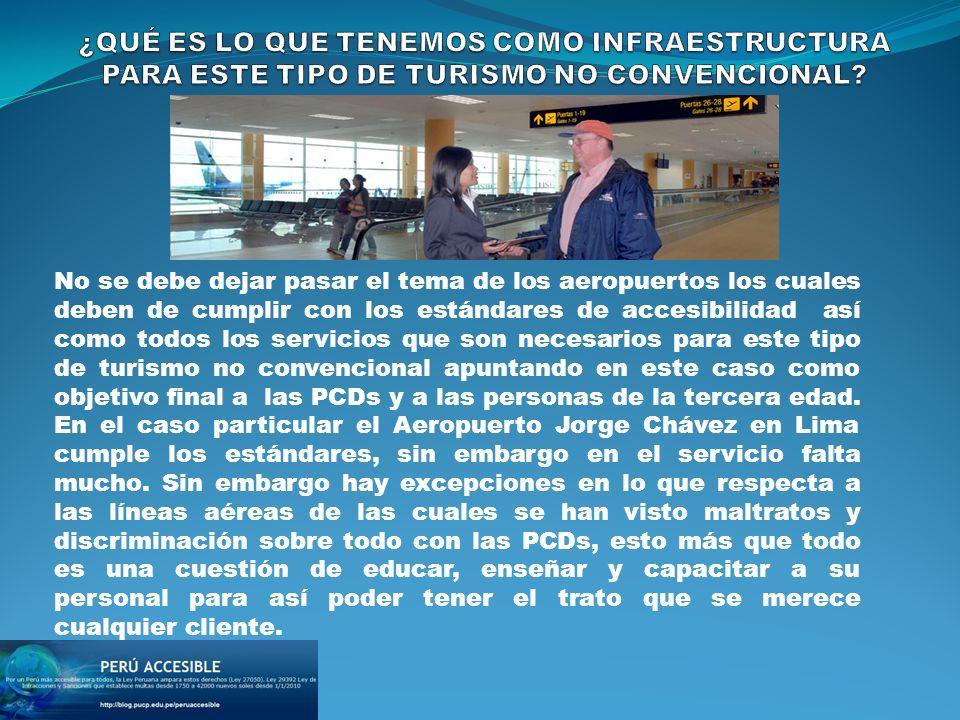 No se debe dejar pasar el tema de los aeropuertos los cuales deben de cumplir con los estándares de accesibilidad así como todos los servicios que son necesarios para este tipo de turismo no convencional apuntando en este caso como objetivo final a las PCDs y a las personas de la tercera edad.