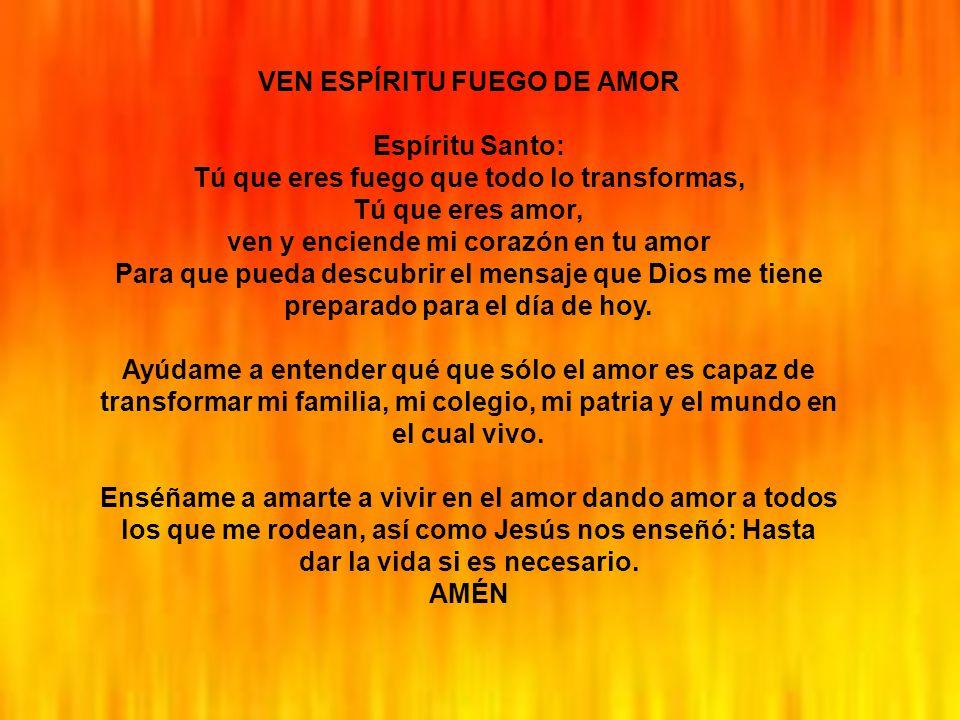 VEN ESPÍRITU FUEGO DE AMOR Espíritu Santo: Tú que eres fuego que todo lo transformas, Tú que eres amor, ven y enciende mi corazón en tu amor Para que