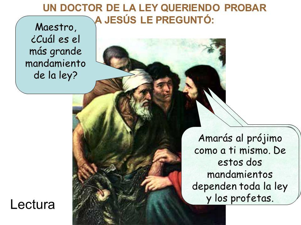 UN DOCTOR DE LA LEY QUERIENDO PROBAR A JESÚS LE PREGUNTÓ: Maestro, ¿Cuál es el más grande mandamiento de la ley? Amarás al Señor tu Dios con todo el c