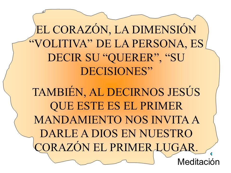 EL CORAZÓN, LA DIMENSIÓN VOLITIVA DE LA PERSONA, ES DECIR SU QUERER, SU DECISIONES TAMBIÉN, AL DECIRNOS JESÚS QUE ESTE ES EL PRIMER MANDAMIENTO NOS IN