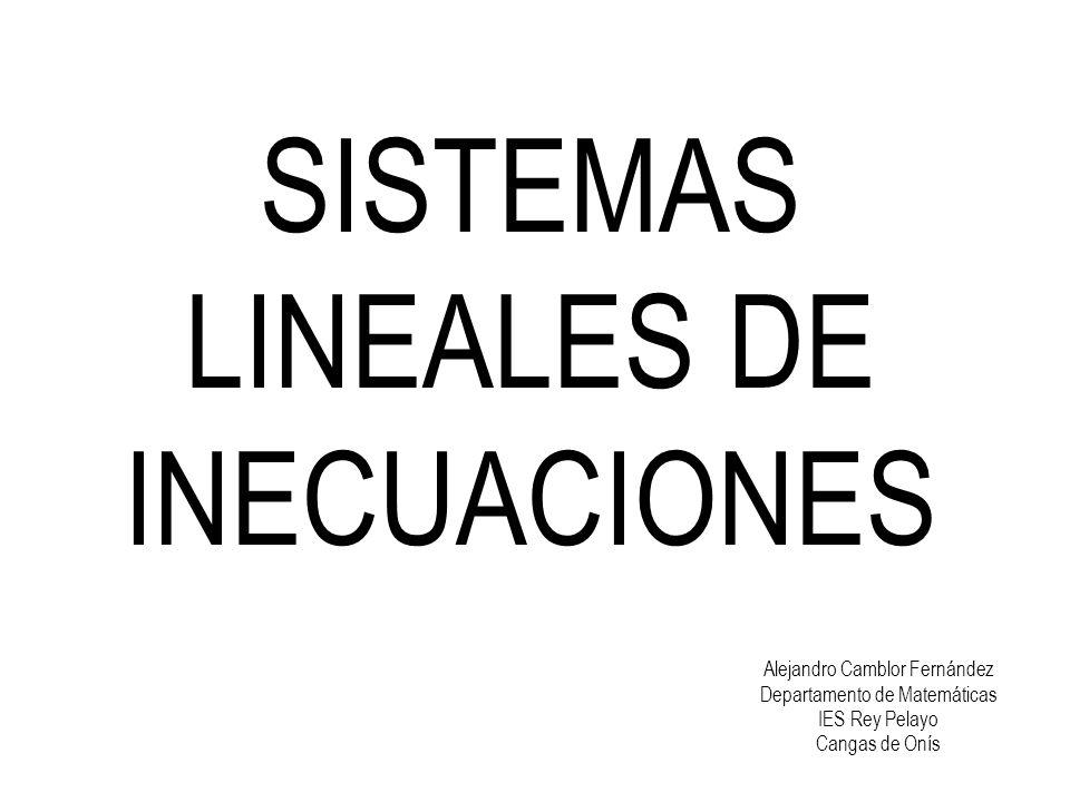 SISTEMAS LINEALES DE INECUACIONES Alejandro Camblor Fernández Departamento de Matemáticas IES Rey Pelayo Cangas de Onís