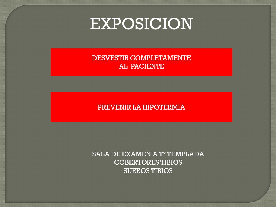DESVESTIR COMPLETAMENTE AL PACIENTE PREVENIR LA HIPOTERMIA SALA DE EXAMEN A Tº TEMPLADA COBERTORES TIBIOS SUEROS TIBIOS EXPOSICION