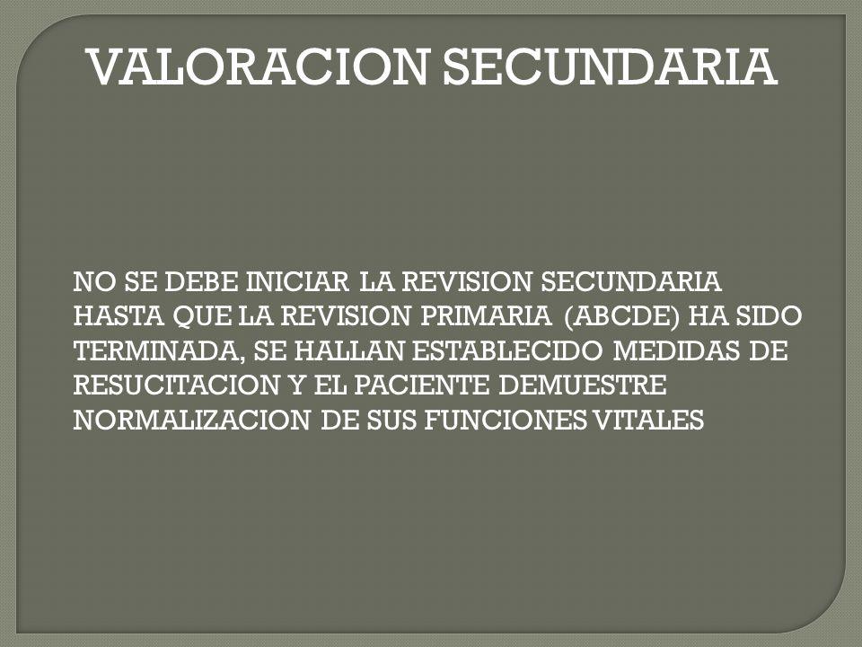 VALORACION SECUNDARIA NO SE DEBE INICIAR LA REVISION SECUNDARIA HASTA QUE LA REVISION PRIMARIA (ABCDE) HA SIDO TERMINADA, SE HALLAN ESTABLECIDO MEDIDAS DE RESUCITACION Y EL PACIENTE DEMUESTRE NORMALIZACION DE SUS FUNCIONES VITALES