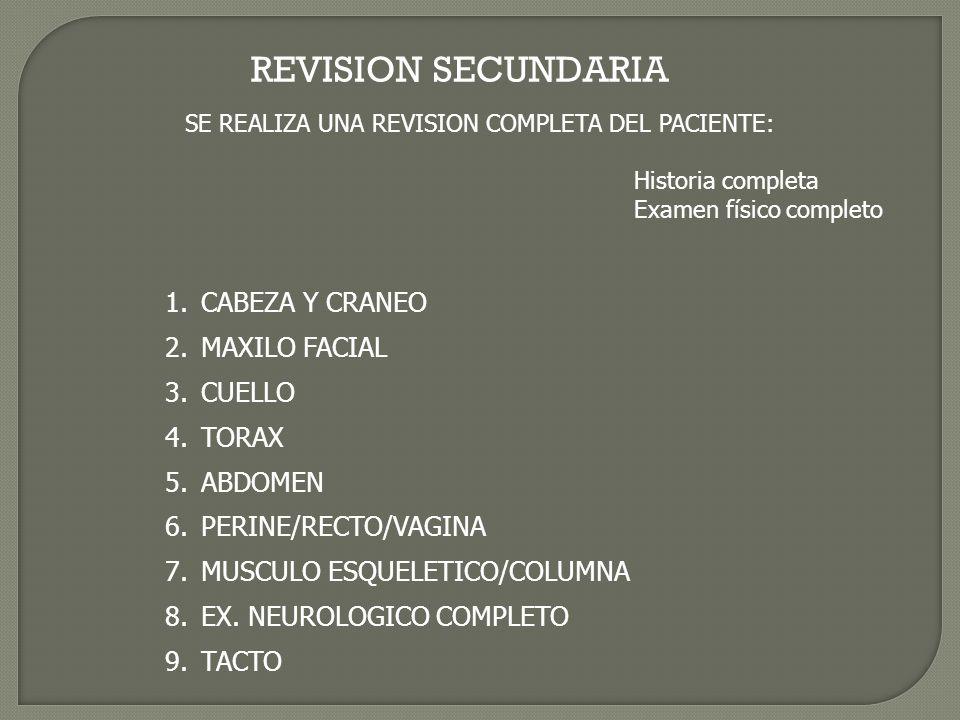 REVISION SECUNDARIA SE REALIZA UNA REVISION COMPLETA DEL PACIENTE: Historia completa Examen físico completo 1.CABEZA Y CRANEO 2.MAXILO FACIAL 3.CUELLO 4.TORAX 5.ABDOMEN 6.PERINE/RECTO/VAGINA 7.MUSCULO ESQUELETICO/COLUMNA 8.EX.