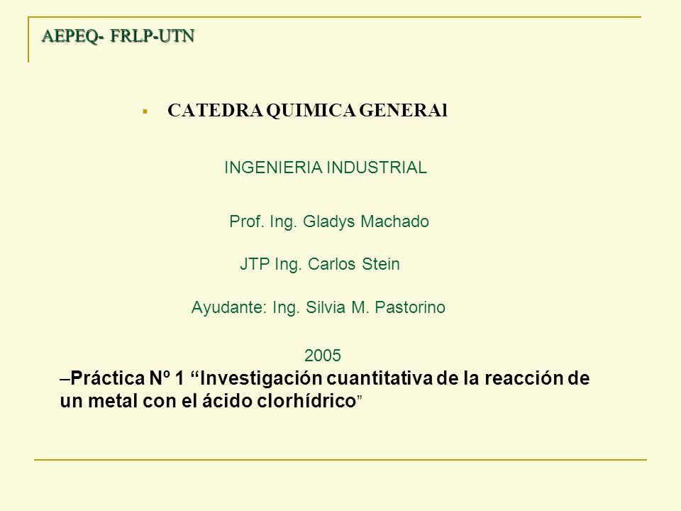 AEPEQ- FRLP-UTN CATEDRA QUIMICA GENERAl Prof. Ing. Gladys Machado JTP Ing. Carlos Stein Ayudante: Ing. Silvia M. Pastorino INGENIERIA INDUSTRIAL 2005