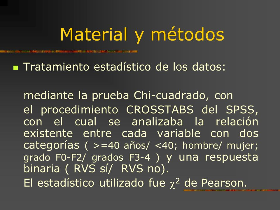 Material y métodos Tratamiento estadístico de los datos: mediante la prueba Chi-cuadrado, con el procedimiento CROSSTABS del SPSS, con el cual se anal