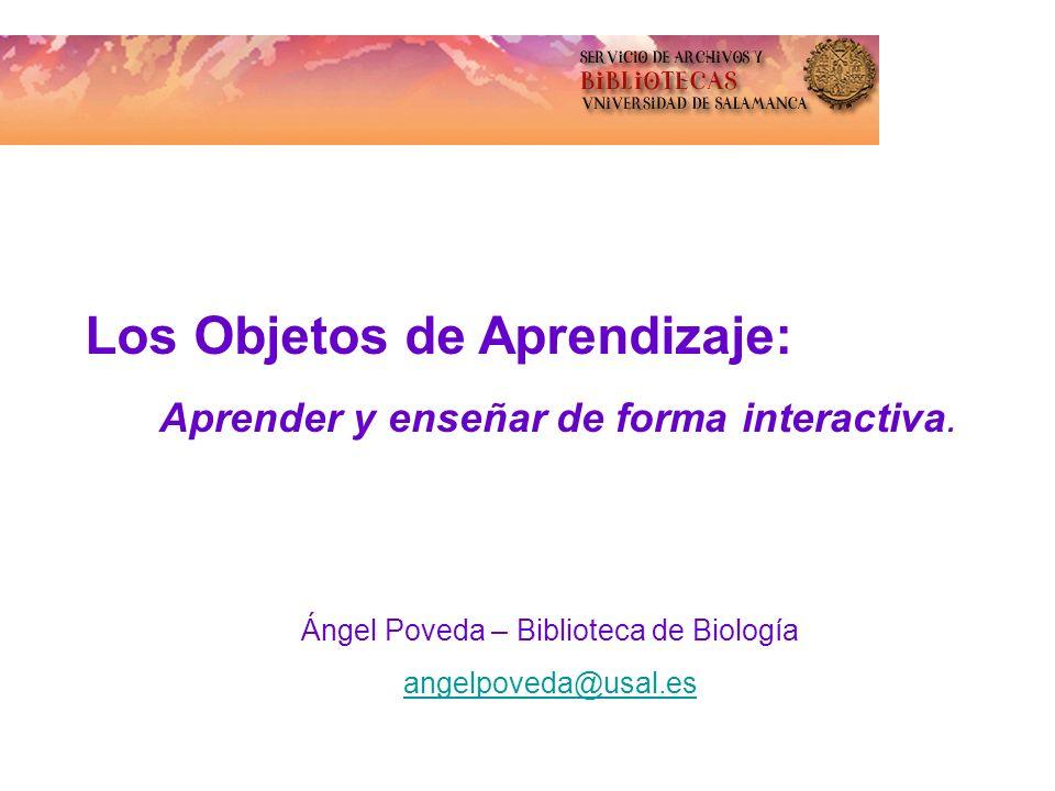 Los Objetos de Aprendizaje: Aprender y enseñar de forma interactiva. Ángel Poveda – Biblioteca de Biología angelpoveda@usal.es