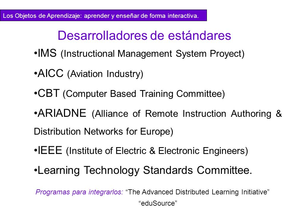IMS (Instructional Management System Proyect) AICC (Aviation Industry) CBT (Computer Based Training Committee) ARIADNE (Alliance of Remote Instruction