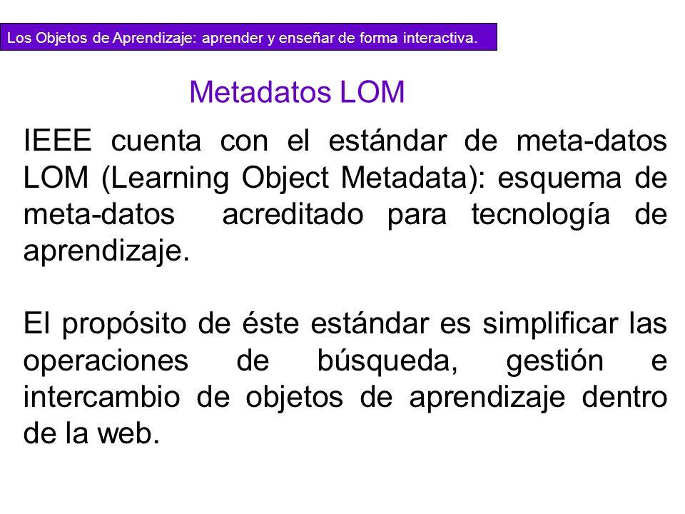 IEEE cuenta con el estándar de meta-datos LOM (Learning Object Metadata): esquema de meta-datos acreditado para tecnología de aprendizaje. El propósit