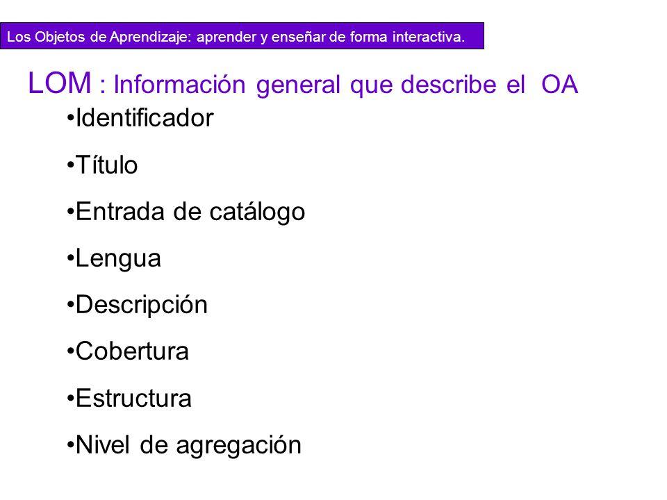 Identificador Título Entrada de catálogo Lengua Descripción Cobertura Estructura Nivel de agregación LOM : Información general que describe el OA Los