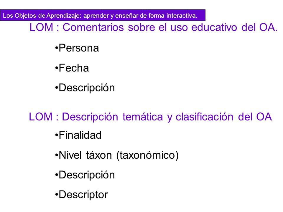 Persona Fecha Descripción LOM : Comentarios sobre el uso educativo del OA. LOM : Descripción temática y clasificación del OA Finalidad Nivel táxon (ta