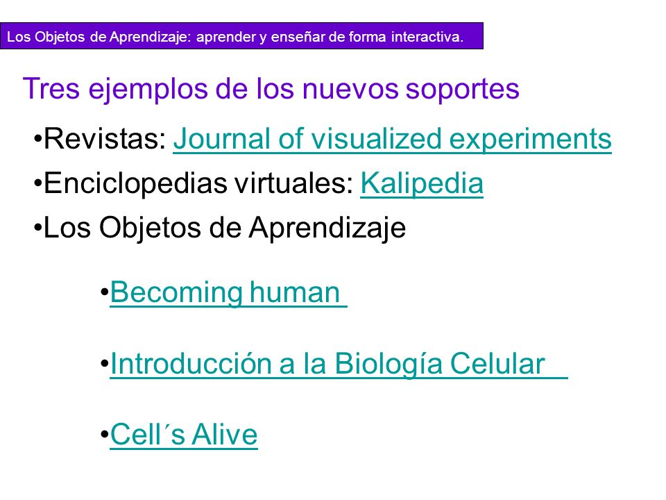 Tres ejemplos de los nuevos soportes Revistas: Journal of visualized experimentsJournal of visualized experiments Enciclopedias virtuales: KalipediaKalipedia Los Objetos de Aprendizaje Becoming human Becoming human Introducción a la Biología Celular Introducción a la Biología Celular Cell´s AliveCell´s Alive Los Objetos de Aprendizaje: aprender y enseñar de forma interactiva.