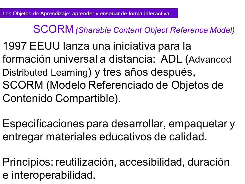 SCORM (Sharable Content Object Reference Model) 1997 EEUU lanza una iniciativa para la formaci ó n universal a distancia: ADL ( Advanced Distributed L