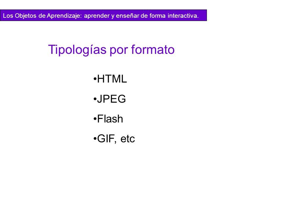 HTML JPEG Flash GIF, etc Tipologías por formato Los Objetos de Aprendizaje: aprender y enseñar de forma interactiva.