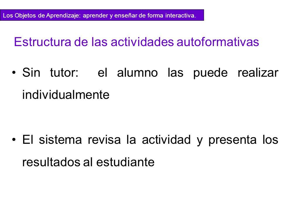 Estructura de las actividades autoformativas Sin tutor: el alumno las puede realizar individualmente El sistema revisa la actividad y presenta los res