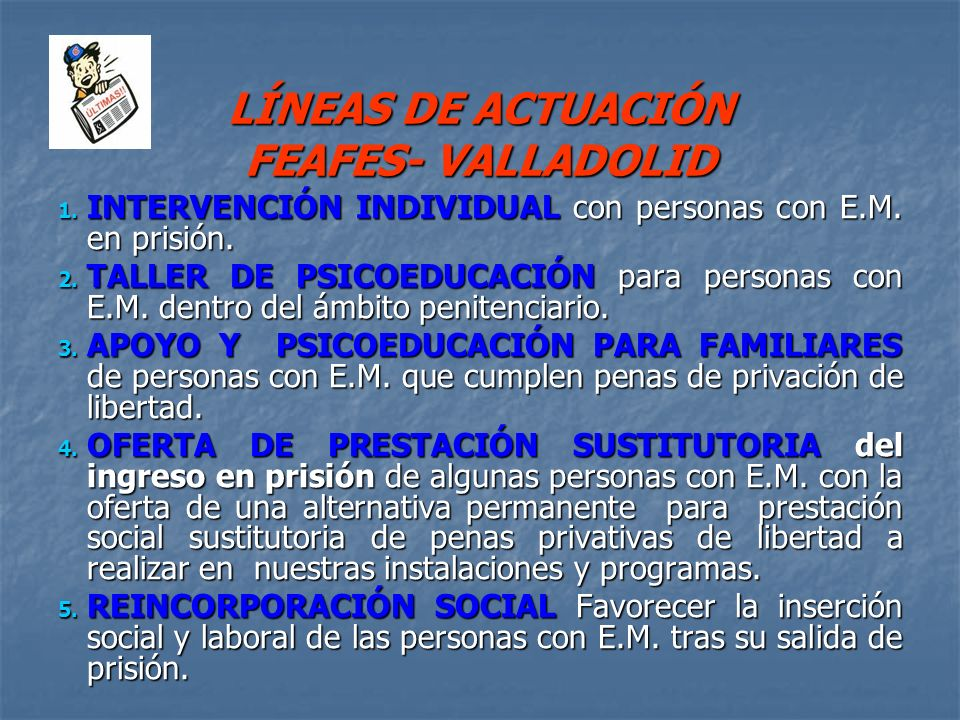 LÍNEAS DE ACTUACIÓN FEAFES- VALLADOLID 1. INTERVENCIÓN INDIVIDUAL con personas con E.M. en prisión. 2. TALLER DE PSICOEDUCACIÓN para personas con E.M.