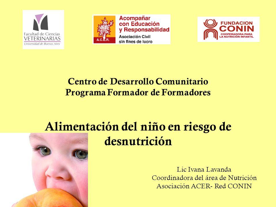 Centro de Desarrollo Comunitario Programa Formador de Formadores Alimentación del niño en riesgo de desnutrición Lic Ivana Lavanda Coordinadora del área de Nutrición Asociación ACER- Red CONIN