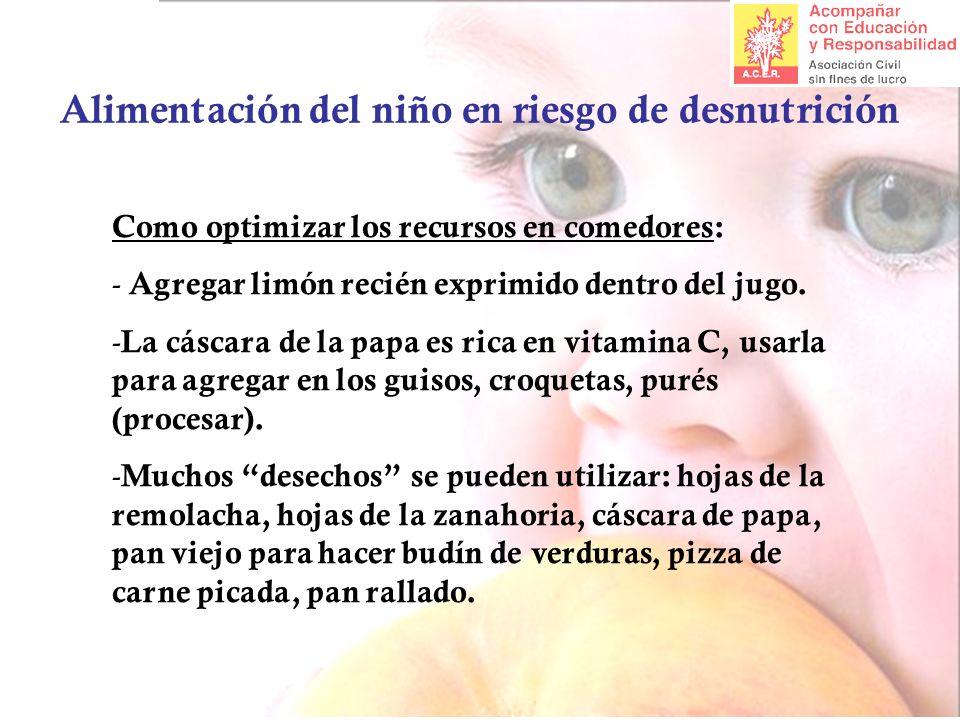 Alimentación del niño en riesgo de desnutrición Como optimizar los recursos en comedores: - Agregar limón recién exprimido dentro del jugo. - La cásca