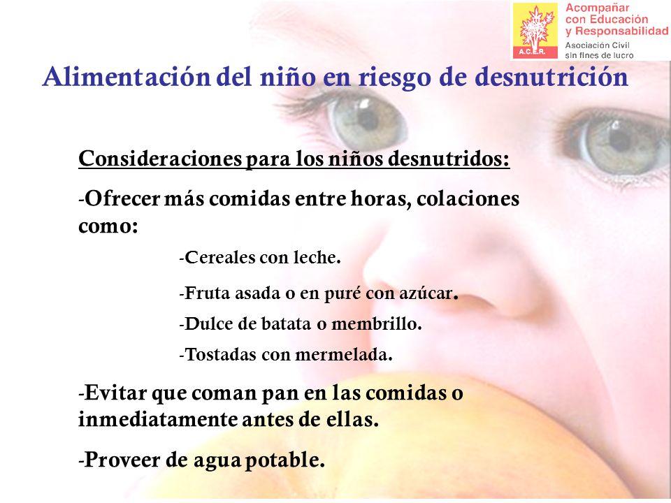 Alimentación del niño en riesgo de desnutrición Consideraciones para los niños desnutridos: - Ofrecer más comidas entre horas, colaciones como: - Cereales con leche.