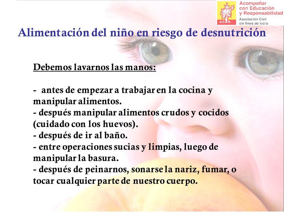 Alimentación del niño en riesgo de desnutrición Debemos lavarnos las manos: - antes de empezar a trabajar en la cocina y manipular alimentos. - despué