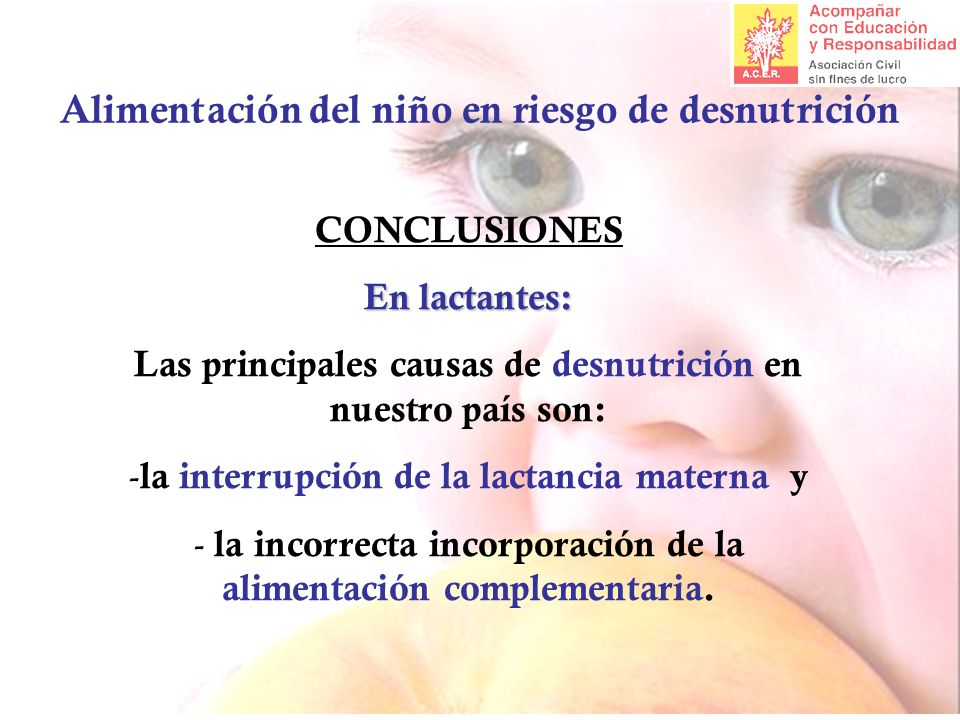 Alimentación del niño en riesgo de desnutrición CONCLUSIONES En lactantes: Las principales causas de desnutrición en nuestro país son: - la interrupción de la lactancia materna y - la incorrecta incorporación de la alimentación complementaria.