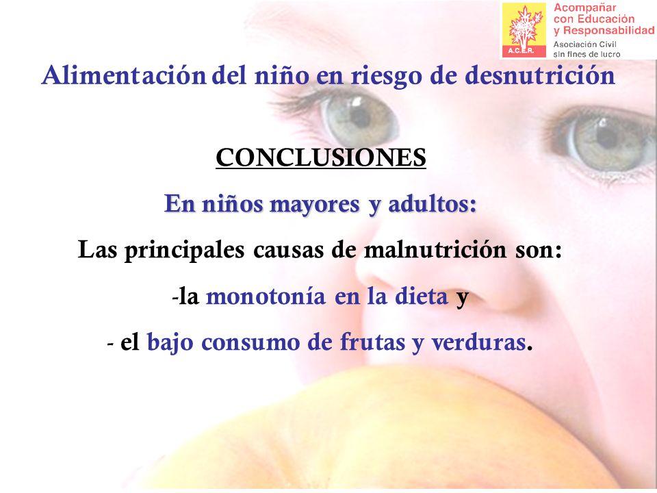 Alimentación del niño en riesgo de desnutrición CONCLUSIONES En niños mayores y adultos: Las principales causas de malnutrición son: - la monotonía en la dieta y - el bajo consumo de frutas y verduras.