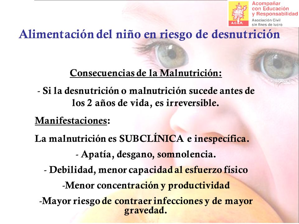 Alimentación del niño en riesgo de desnutrición Consecuencias de la Malnutrición: - Si la desnutrición o malnutrición sucede antes de los 2 años de vida, es irreversible.
