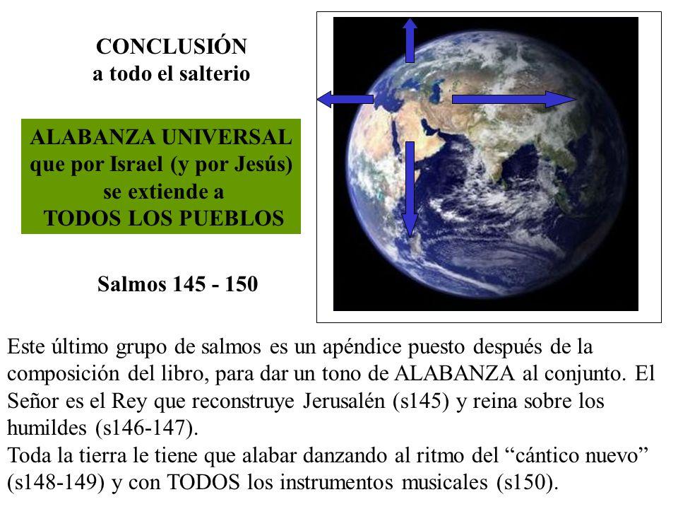 ALABANZA UNIVERSAL que por Israel (y por Jesús) se extiende a TODOS LOS PUEBLOS Salmos 145 - 150 Este último grupo de salmos es un apéndice puesto des