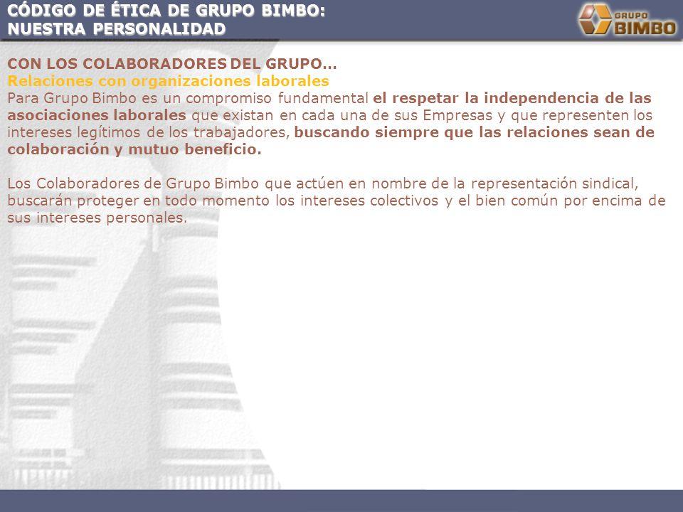 CÓDIGO DE ÉTICA DE GRUPO BIMBO: NUESTRA PERSONALIDAD CON LOS COLABORADORES DEL GRUPO... Relaciones con organizaciones laborales Para Grupo Bimbo es un