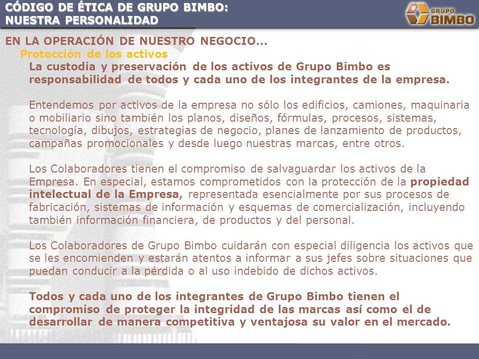 CÓDIGO DE ÉTICA DE GRUPO BIMBO: NUESTRA PERSONALIDAD EN LA OPERACIÓN DE NUESTRO NEGOCIO... Protección de los activos La custodia y preservación de los