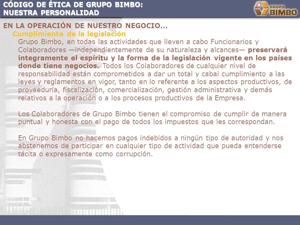 CÓDIGO DE ÉTICA DE GRUPO BIMBO: NUESTRA PERSONALIDAD EN LA OPERACIÓN DE NUESTRO NEGOCIO... Cumplimiento de la legislación Grupo Bimbo, en todas las ac