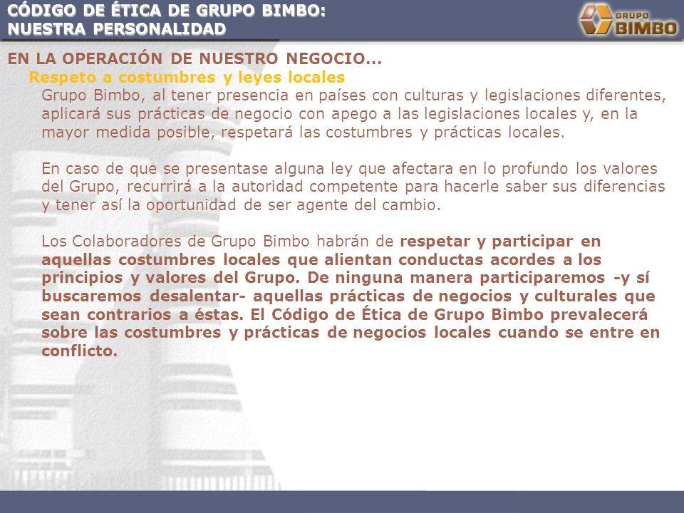CÓDIGO DE ÉTICA DE GRUPO BIMBO: NUESTRA PERSONALIDAD EN LA OPERACIÓN DE NUESTRO NEGOCIO... Respeto a costumbres y leyes locales Grupo Bimbo, al tener