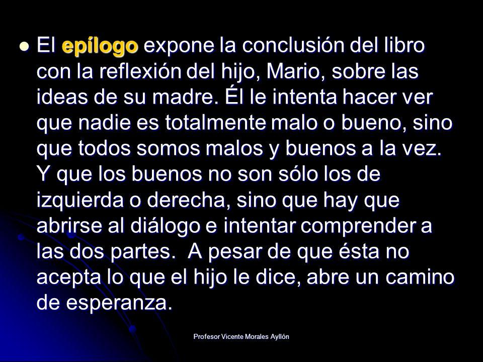 Profesor Vicente Morales Ayllón El epílogo expone la conclusión del libro con la reflexión del hijo, Mario, sobre las ideas de su madre. Él le intenta