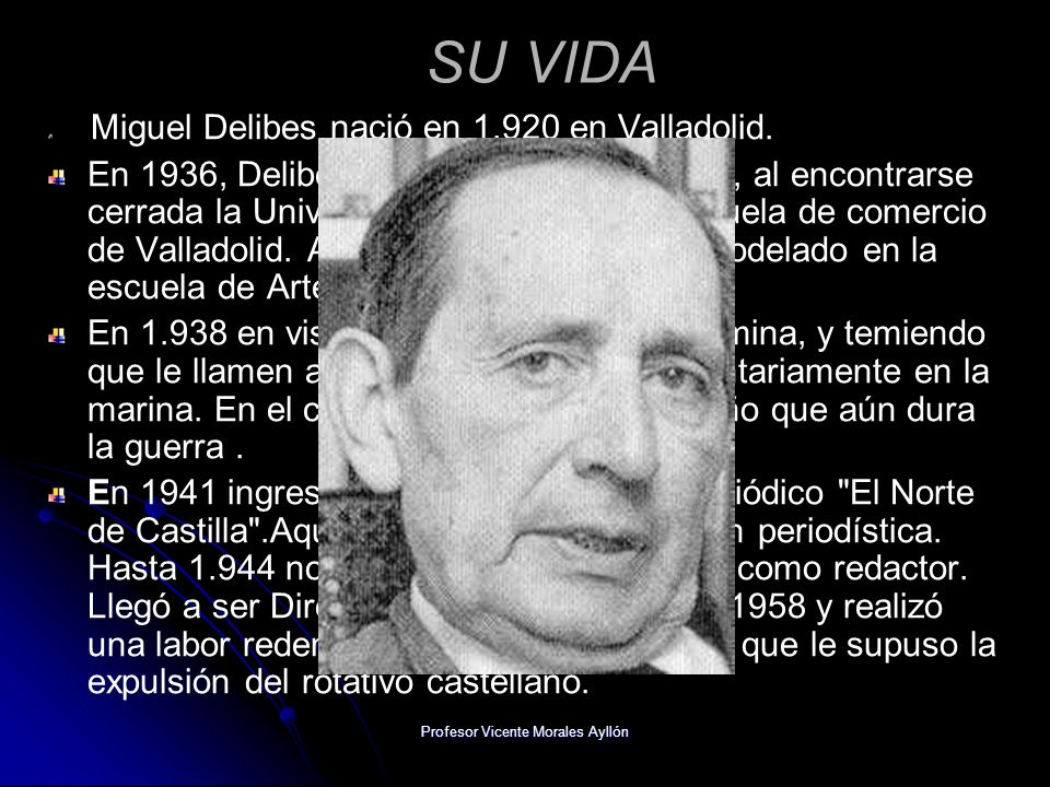 Profesor Vicente Morales Ayllón SU VIDA Miguel Delibes nació en 1.920 en Valladolid. En 1936, Delibes termina el bachillerato y, al encontrarse cerrad