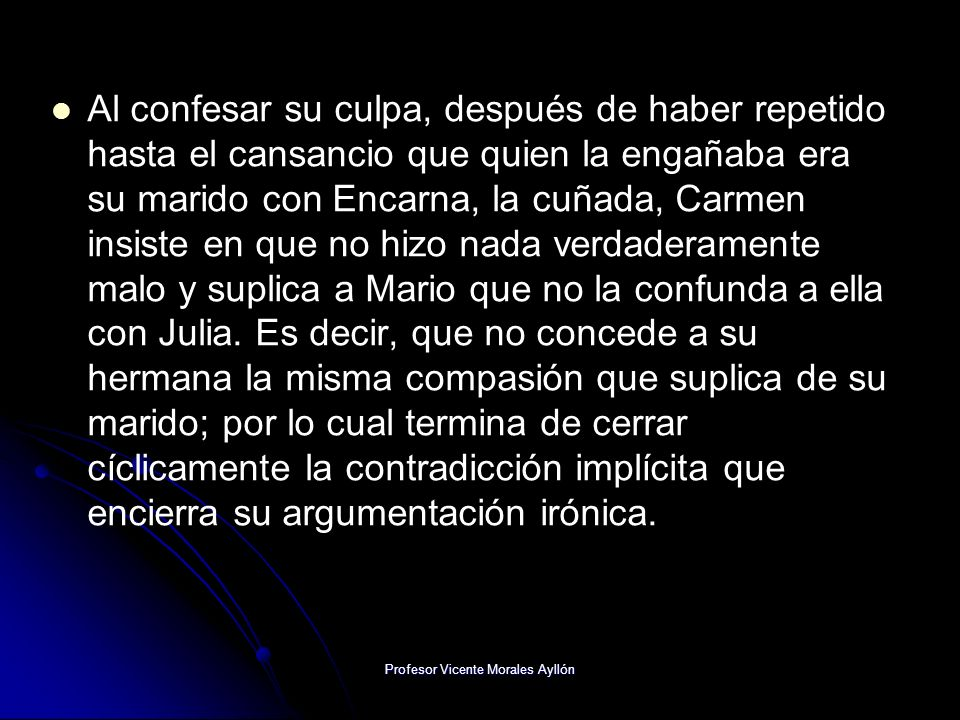 Profesor Vicente Morales Ayllón Al confesar su culpa, después de haber repetido hasta el cansancio que quien la engañaba era su marido con Encarna, la cuñada, Carmen insiste en que no hizo nada verdaderamente malo y suplica a Mario que no la confunda a ella con Julia.