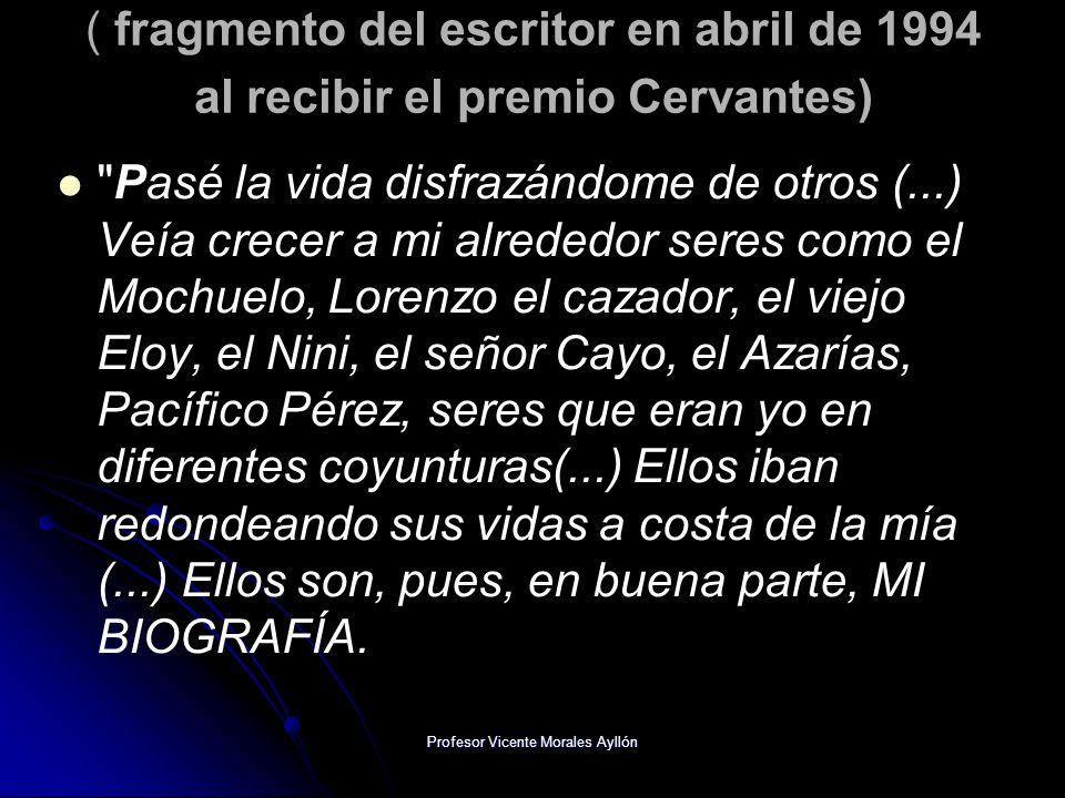 Profesor Vicente Morales Ayllón ( fragmento del escritor en abril de 1994 al recibir el premio Cervantes) Pasé la vida disfrazándome de otros (...) Veía crecer a mi alrededor seres como el Mochuelo, Lorenzo el cazador, el viejo Eloy, el Nini, el señor Cayo, el Azarías, Pacífico Pérez, seres que eran yo en diferentes coyunturas(...) Ellos iban redondeando sus vidas a costa de la mía (...) Ellos son, pues, en buena parte, MI BIOGRAFÍA.