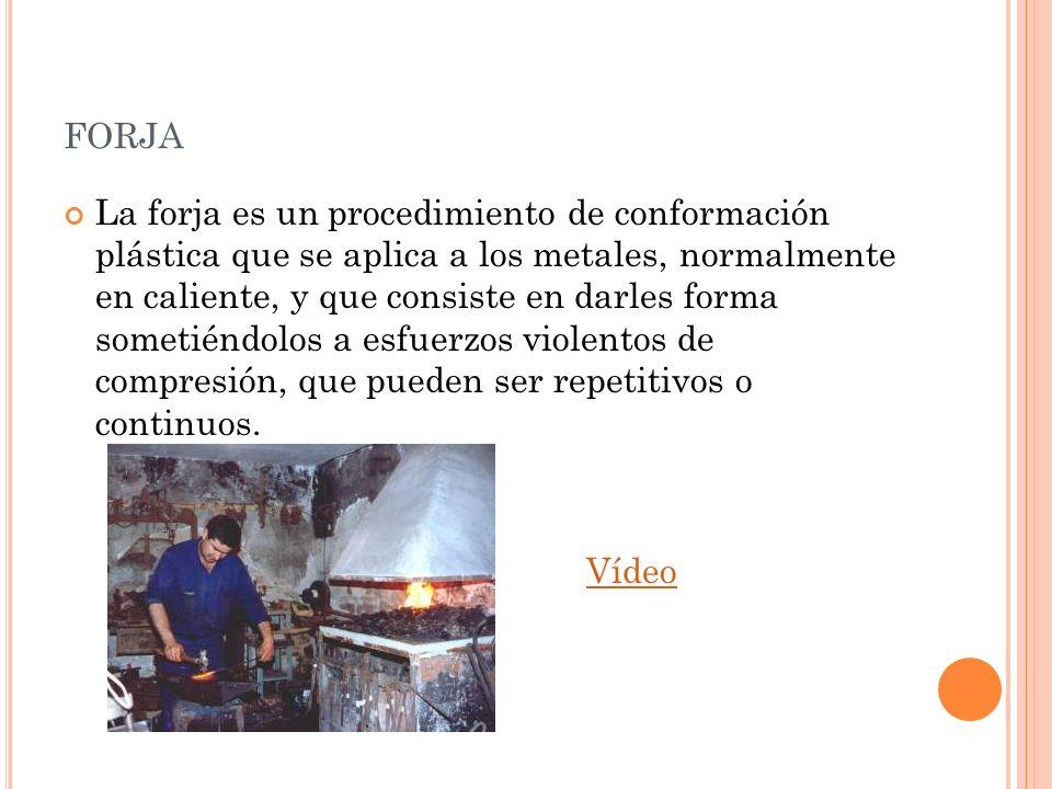 FORJA La forja es un procedimiento de conformación plástica que se aplica a los metales, normalmente en caliente, y que consiste en darles forma somet