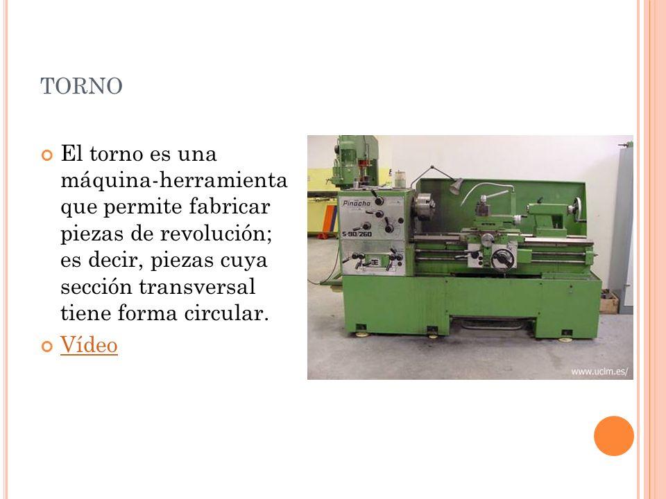 TORNO El torno es una máquina-herramienta que permite fabricar piezas de revolución; es decir, piezas cuya sección transversal tiene forma circular. V