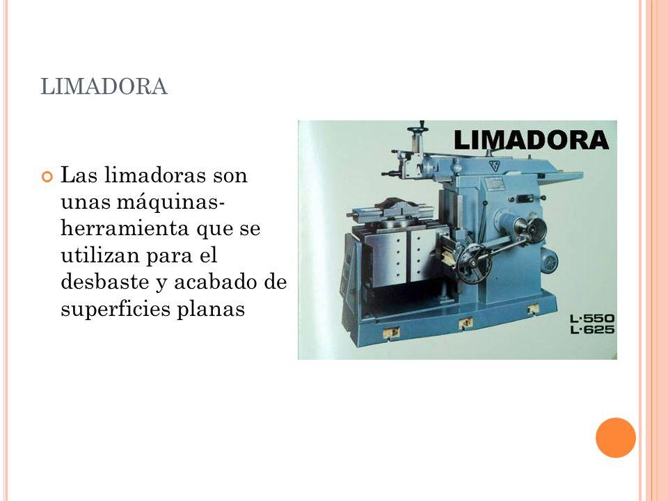 LIMADORA Las limadoras son unas máquinas- herramienta que se utilizan para el desbaste y acabado de superficies planas