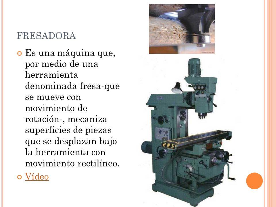 FRESADORA Es una máquina que, por medio de una herramienta denominada fresa-que se mueve con movimiento de rotación-, mecaniza superficies de piezas q