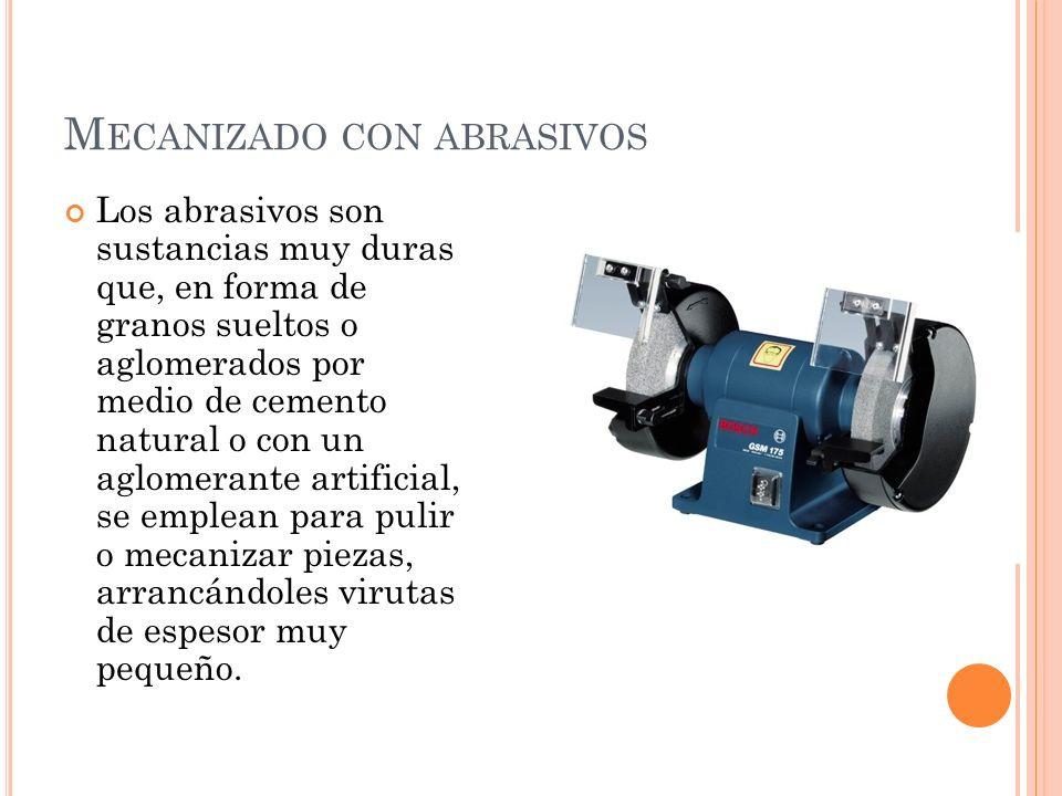M ECANIZADO CON ABRASIVOS Los abrasivos son sustancias muy duras que, en forma de granos sueltos o aglomerados por medio de cemento natural o con un a