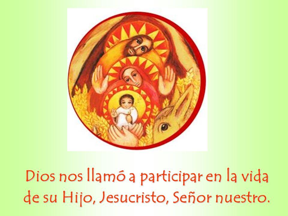Dios nos llamó a participar en la vida de su Hijo, Jesucristo, Señor nuestro.